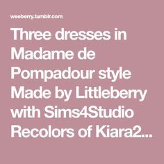 Three dresses in Madame de Pompadour style Made by Littleberry with Sims4Studio Recolors of Kiara24 original conversion DOWNLOAD