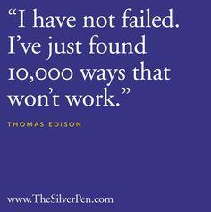 I have not failed. I've just found 10,000 ways that won't work. -Thomas Edison