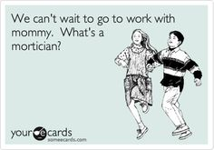 We can't wait to go to work with mommy. What's a mortician?