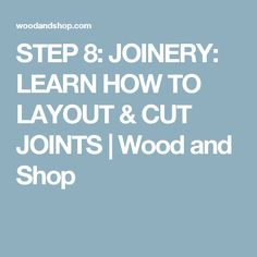 STEP 8: JOINERY: LEARN HOW TO LAYOUT & CUT JOINTS | Wood and Shop