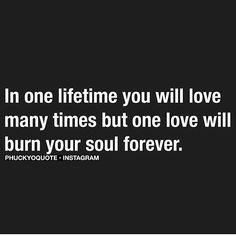 In one lifetime you will love many times but one love will burn your soul forever.