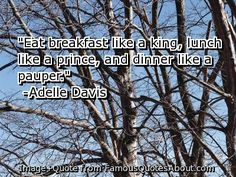 """Something I need to remember; I usually go in the opposite order!     """"Eat breakfast like a king, lunch like a prince, and dinner like a pauper."""""""