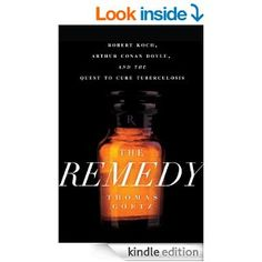 The Remedy: Robert Koch, Arthur Conan Doyle, and the Quest to Cure Tuberculosis eBook: Thomas Goetz: Kindle Store