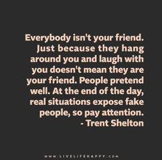 Everybody isn't your friend. Just because they hang around you and laugh with you doesn't mean they are your friend. People pretend well. At the end of the day, real situations expose fake people, so pay attention.