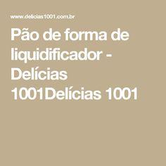 Pão de forma de liquidificador - Delícias 1001Delícias 1001