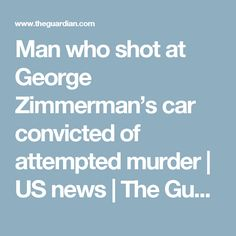 Man who shot at George Zimmerman's car convicted of attempted murder | US news | The Guardian