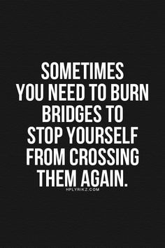 Sometimes you need to burn bridges to stop yourself from crossing them again The post 10 Inspirational Quotes Of The Day appeared first on Best Pins for Yours - Life Quotes Motivacional Quotes, Quotable Quotes, Wisdom Quotes, True Quotes, Great Quotes, Words Quotes, Quotes To Live By, Funny Quotes, Inspirational Quotes