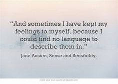 """And sometimes I have kept my feelings to myself, because I could find no language to describe them."" Jane Austen"