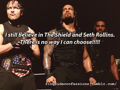 """""""I still believe in The Shield and Seth Rollins. There is no way I can choose!!!!!"""""""