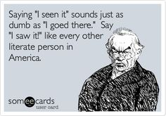 Saying 'I seen it' sounds just as dumb as 'I goed there.' Say 'I saw it!' like every other literate person in America.