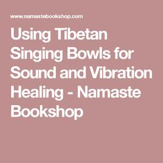 Using Tibetan Singing Bowls for Sound and Vibration Healing - Namaste Bookshop