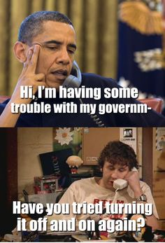 I am having some trouble with my government. Have you tried turning it off and back on again?