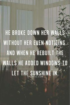 He broke down her walls without her even noticing. And when she rebuilt the walls, he added windows to let the sunshine in.