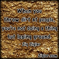 When you throw dirt at people, you're not doing a thing but losing ground.  ziglar.com