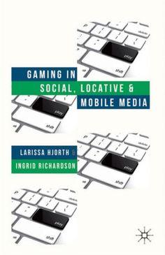 Gaming in social, locative, and mobile media / Larissa Hjorth, Ingrid Richardson - Houndmills, Basingstoke : Palgrave Macmillan, 2014