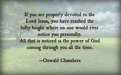 Oswald Chambers Quote — If you are properly devoted to the Lord Jesus, you have reached the lofty height where no one would ever notice you personally. All that is noticed is the power of God coming through you all the time.