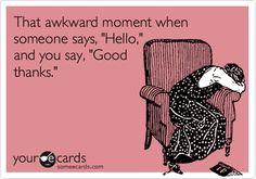hahah yeah and I make it even more awkward by laughing.