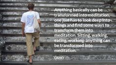 """Anything basically can be transformed into meditation, one just has to look deep into things and find some ways to transform them into meditation. Sitting, walking, eating, working-anything can be transformed into meditation."" Osho #meditation"