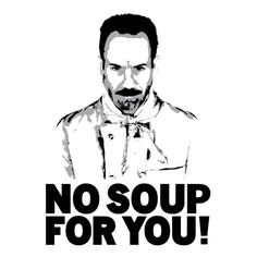 Seinfield's soup nazi...sooo funny!