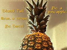 Be a pineapple- Stand Tall. Wear a crown. Be sweet on the inside.