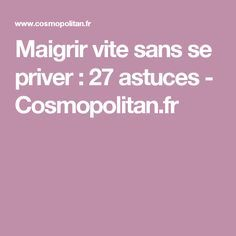 Maigrir vite sans se priver : 27 astuces - Cosmopolitan.fr