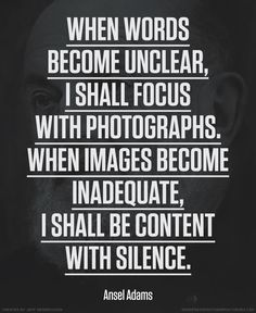 Author Quotes, Motivational Ansel Adams Quotes When Words Become Unclear I Shall Focus With Photographs When Images Become Inadequate I Shall Be Content With Silence ~ Ansel Adams Quotes About Arts and Photography Top Quotes, Words Quotes, Best Quotes, Life Quotes, Awesome Quotes, Sayings, Daily Quotes, Wisdom Quotes, Qoutes