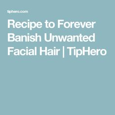 Recipe to Forever Banish Unwanted Facial Hair | TipHero