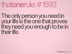 The only person you need in your life is the one that proves they need you enough to be in their life.