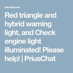 Red triangle and hybrid warning light, and Check engine light illuminated! Please help! | PriusChat