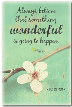 Sempre acreditar que algo maravilhoso vai acontecer!