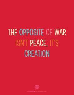 the opposite of war isn't peace, it's creation