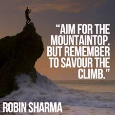 Aim for the mountaintop. But remember to savour the climb. Robin Sharma