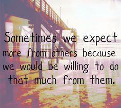 """""""Sometimes we expect more from others because we would be willing to do that much for them."""""""