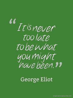 "Love this! ~ ""It is never too late to be what you might have been."" Inspirational Quote by George Eliot"