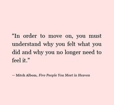 In order to move on, you must understand why you felt the way you did and why you no longer need to feel it. Mitch Albom.