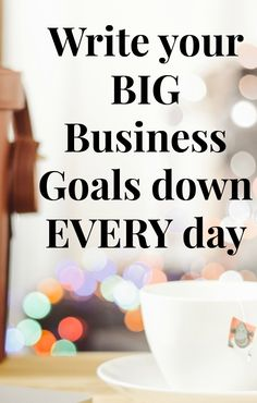 I encourage you to get in the habit of writing your big business goals down every day. Keep you focus on your big goals to set your daily business tasks