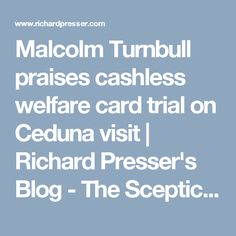 Malcolm Turnbull praises cashless welfare card trial on Ceduna visit | Richard Presser's Blog - The Sceptical Bastard