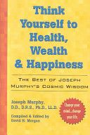Think Yourself to Health, Wealth and Happiness by Joseph Murphy