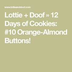 Lottie + Doof » 12 Days of Cookies: #10 Orange-Almond Buttons!