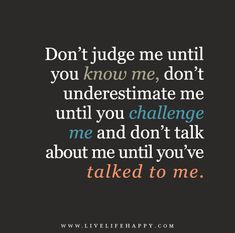 Don't judge me until you know me, don't underestimate me until you challenge me and don't talk about me until you've talked to me.