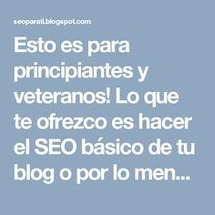 Esto es para principiantes y veteranos! Lo que te ofrezco es hacer el SEO básico de tu blog o por lo menos darte una tutoría personalizada a tu web y tus calidades como bloguero novato o que no se ha formado en el tema de posicionamiento web.