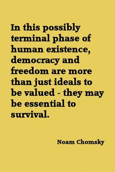 In this possibly terminal phase of human existence, democracy and freedom are more than just ideals to be valued - they may be essential to survival. - Noam Chomsky, american dissident and world renowned writer and linguist