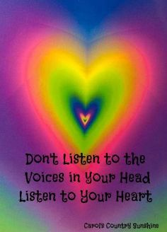 ...Don't listen to the voice in  your head, listen to your heart.