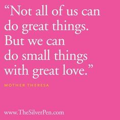 """""""Not all of us can do great things. But, we can do small things with great love"""". MOTHER THERESA"""