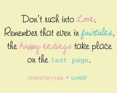 Don't rush into love . Remember that even in fairytales , the happy endings take place on the last page
