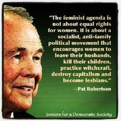 Pat Robertson (televangelist/asshat) as a feminist with a loving husband and a child that my world revolves around, I have grown highly allergic to this type of bs. Stuck On Stupid, Pat Robertson, Scum Of The Earth, Babylon The Great, Losing My Religion, Religious People, Billy Graham, Free Thinker, Crazy People