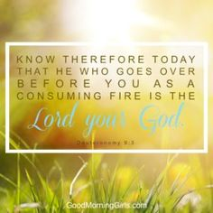 Know therefore that He who goes over before you as a consuming fire is the Lord your  God. Deuteronomy 9:3