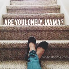"""Are you lonely, mama? """"We were never meant to live in isolation. Women, especially, need friendship."""""""