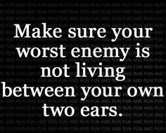 make sure your worst enemy is not living between your own two ears #thestruggle