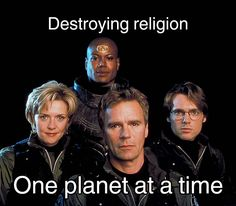 Stargate: SG-1. Destroying religion one planet at a time.